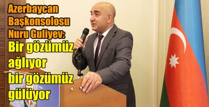 Azerbaycan Başkonsolosu Nuru Guliyev; Bir gözümüz ağlıyor bir gözümüz gülüyor