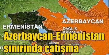 Azerbaycan-Ermenistan sınırında çatışma