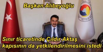 Başkan Alibeyoğlu, sınır ticaretinde Çıldır Aktaş kapısının da yetkilendirilmesini istedi