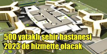 500 yataklı şehir hastanesi 2023'de hizmette olacak