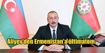 Aliyev'den Ermenistan'a ültimatom