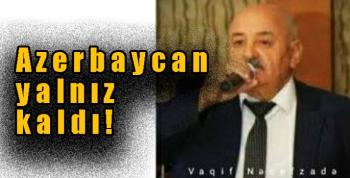 Azerbaycan yalnız kaldı!