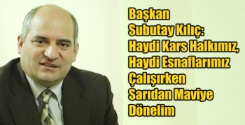 Başkan Subutay Kılıç, Haydi Kars Halkımız, Haydi Esnaflarımız Çalışırken Sarıdan Maviye Dönelim