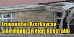 Ermenistan, Azerbaycan sınırındaki sivilleri hedef aldı: 5 ölü