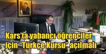 """Kars'ta yabancı öğrenciler için """"Türkçe Kursu"""" açılmalı"""