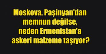 Moskova, Paşinyan'dan memnun değilse, neden Ermenistan'a askeri malzeme taşıyor?