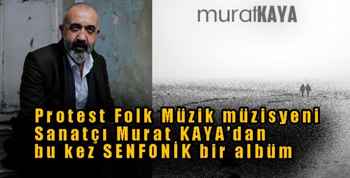 Protest Folk Müzik müzisyeni Sanatçı Murat KAYA'dan bu kez SENFONİK bir albüm