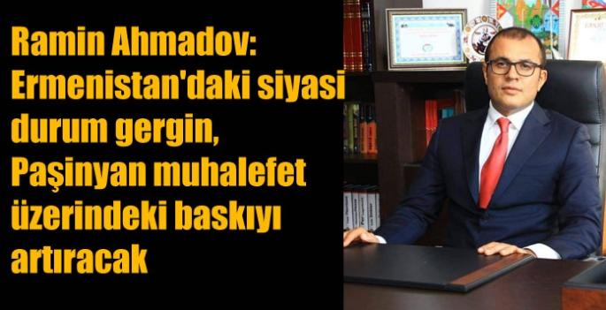Ramin Ahmadov: Ermenistan'daki siyasi durum gergin, Paşinyan muhalefet üzerindeki baskıyı artıracak