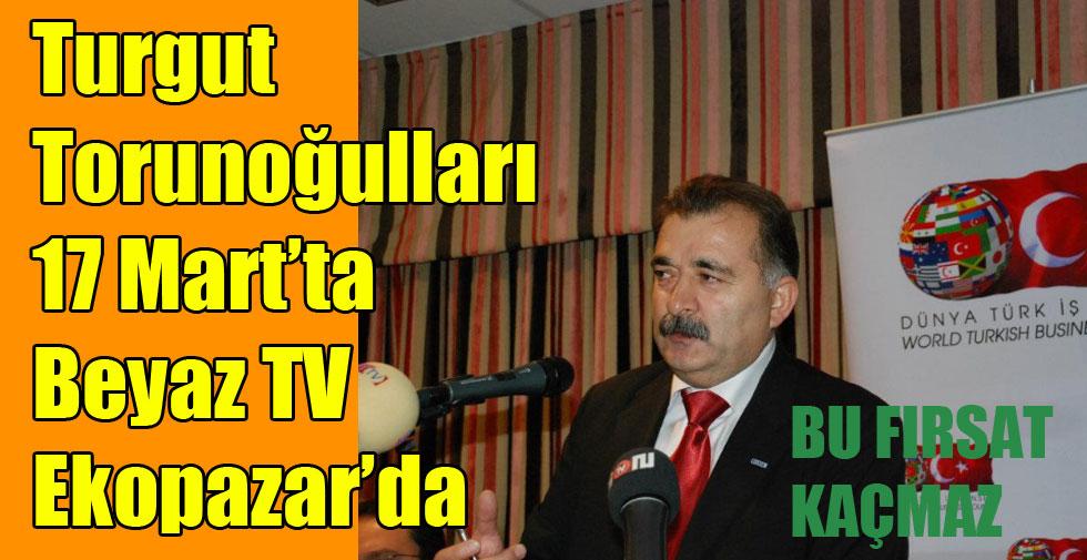 Turgut Torunoğulları 17 Mart'ta Beyaz TV Ekopazar'da